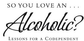 So You Love An Alcoholic?